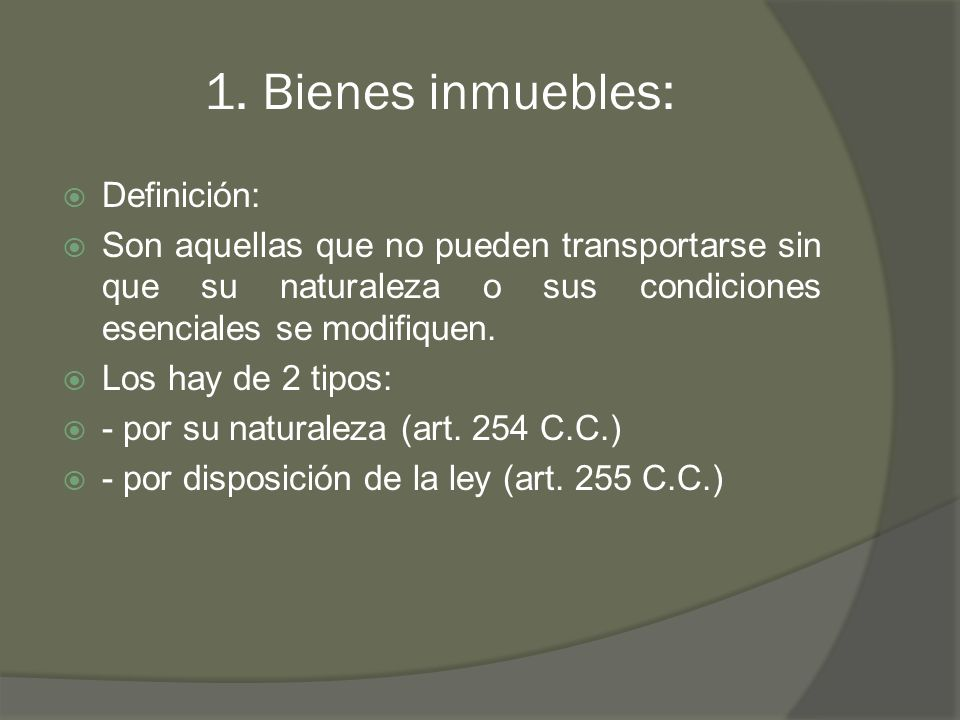 1. Bienes inmuebles: Definición: Son aquellas que no pueden transportarse sin que su naturaleza o sus condiciones esenciales se modifiquen. Los hay de