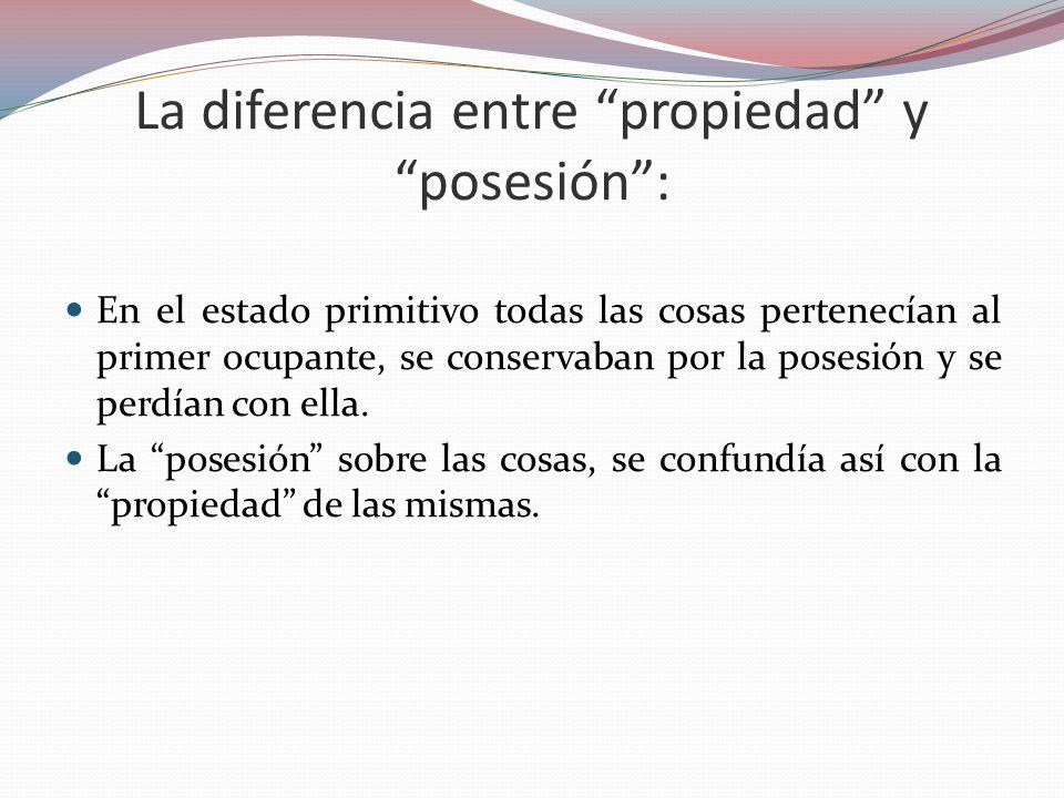 La diferencia entre propiedad y posesión: En el estado primitivo todas las cosas pertenecían al primer ocupante, se conservaban por la posesión y se p