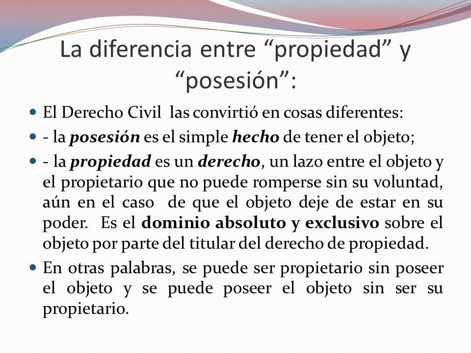 La diferencia entre propiedad y posesión: El Derecho Civil las convirtió en cosas diferentes: - la posesión es el simple hecho de tener el objeto; - l