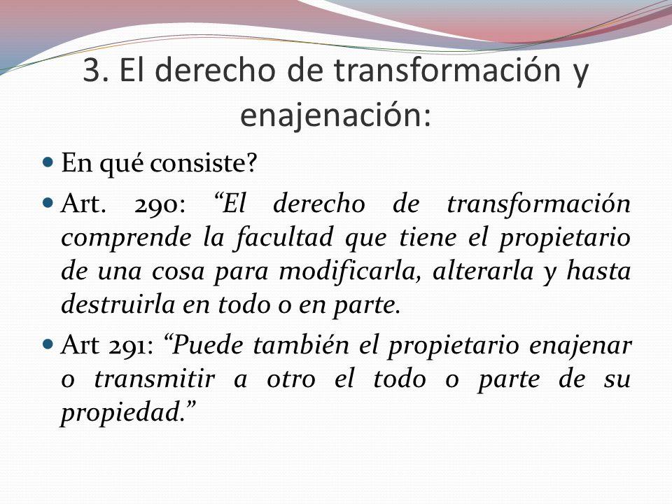3. El derecho de transformación y enajenación: En qué consiste? Art. 290: El derecho de transformación comprende la facultad que tiene el propietario