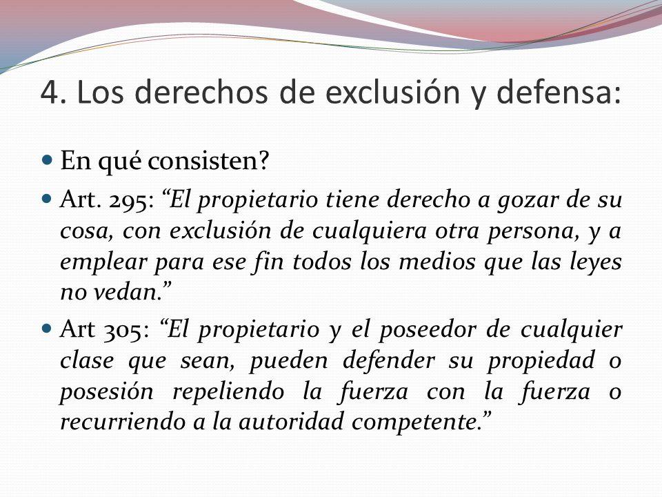 4. Los derechos de exclusión y defensa: En qué consisten? Art. 295: El propietario tiene derecho a gozar de su cosa, con exclusión de cualquiera otra