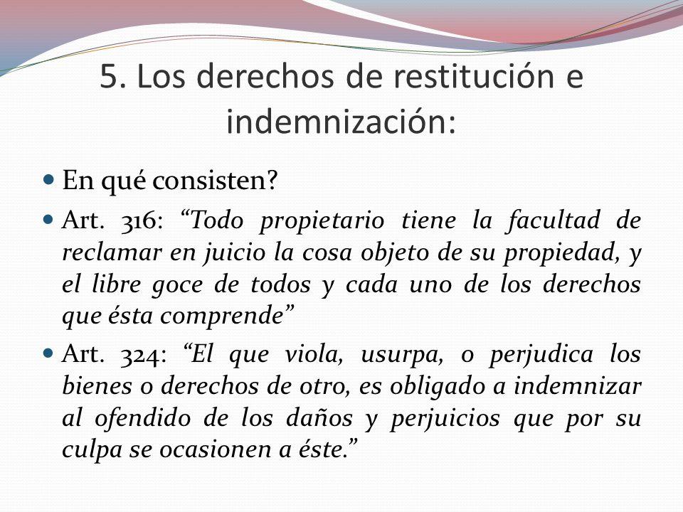 5. Los derechos de restitución e indemnización: En qué consisten? Art. 316: Todo propietario tiene la facultad de reclamar en juicio la cosa objeto de
