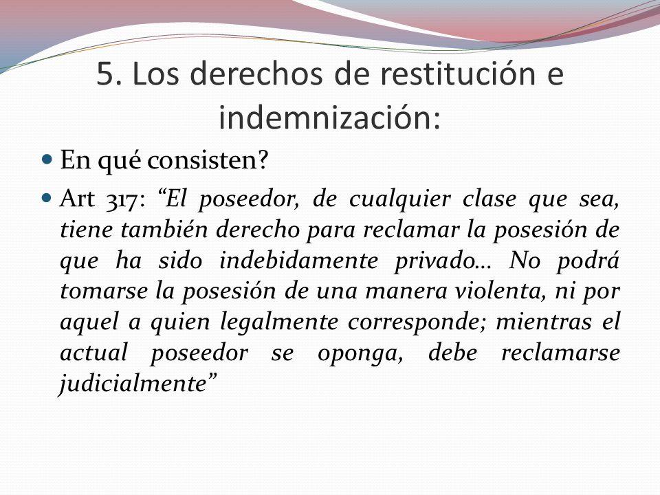 5. Los derechos de restitución e indemnización: En qué consisten? Art 317: El poseedor, de cualquier clase que sea, tiene también derecho para reclama