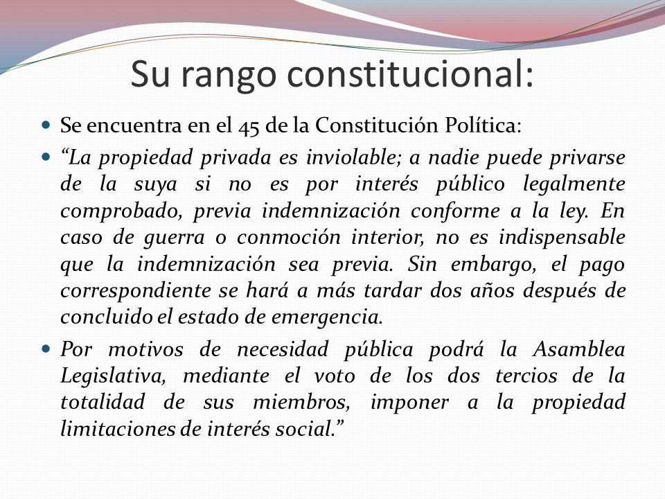 Su rango constitucional: Se encuentra en el 45 de la Constitución Política: La propiedad privada es inviolable; a nadie puede privarse de la suya si n