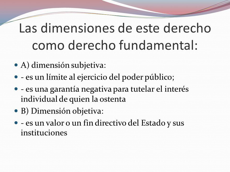 Las dimensiones de este derecho como derecho fundamental: A) dimensión subjetiva: - es un límite al ejercicio del poder público; - es una garantía neg