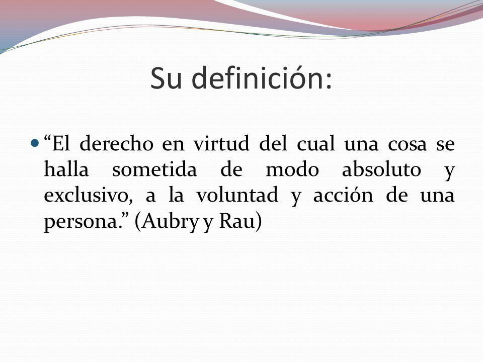 Su definición: El derecho en virtud del cual una cosa se halla sometida de modo absoluto y exclusivo, a la voluntad y acción de una persona. (Aubry y