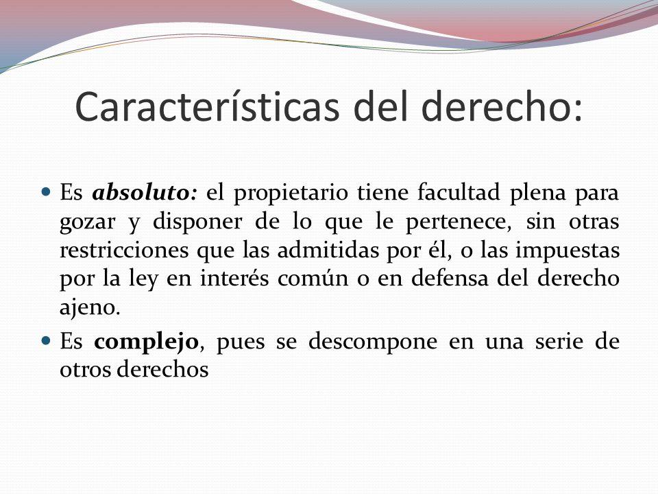 Características del derecho: Es absoluto: el propietario tiene facultad plena para gozar y disponer de lo que le pertenece, sin otras restricciones qu