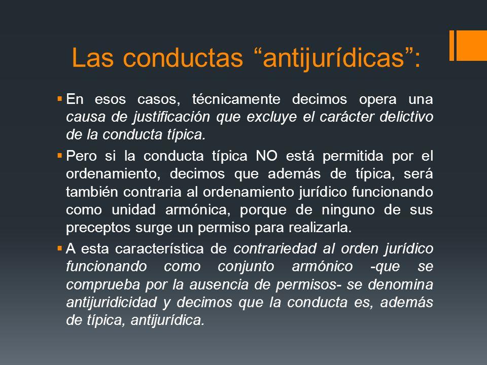Las conductas antijurídicas: En esos casos, técnicamente decimos opera una causa de justificación que excluye el carácter delictivo de la conducta típ