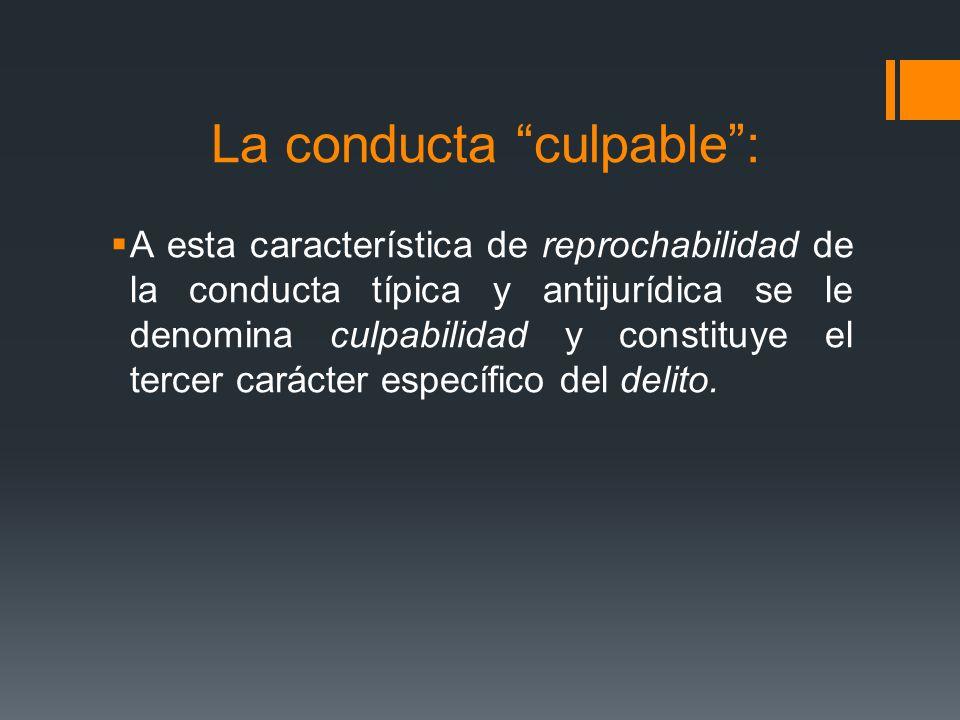 La conducta culpable: A esta característica de reprochabilidad de la conducta típica y antijurídica se le denomina culpabilidad y constituye el tercer