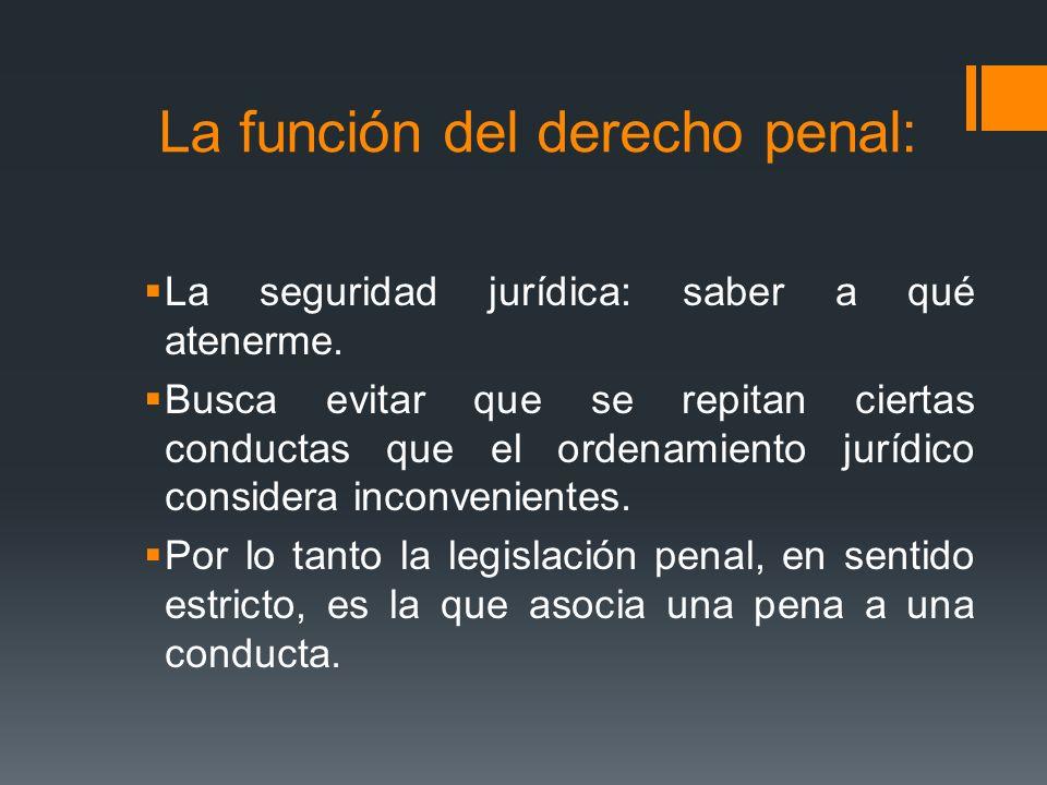 La función del derecho penal: La seguridad jurídica: saber a qué atenerme. Busca evitar que se repitan ciertas conductas que el ordenamiento jurídico
