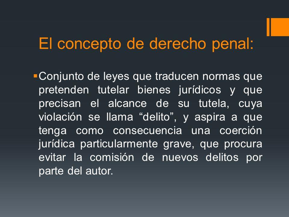 El concepto de derecho penal: Conjunto de leyes que traducen normas que pretenden tutelar bienes jurídicos y que precisan el alcance de su tutela, cuy
