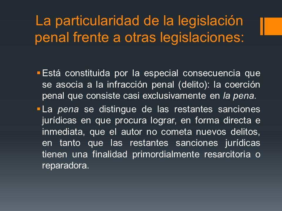 La particularidad de la legislación penal frente a otras legislaciones: Está constituida por la especial consecuencia que se asocia a la infracción pe