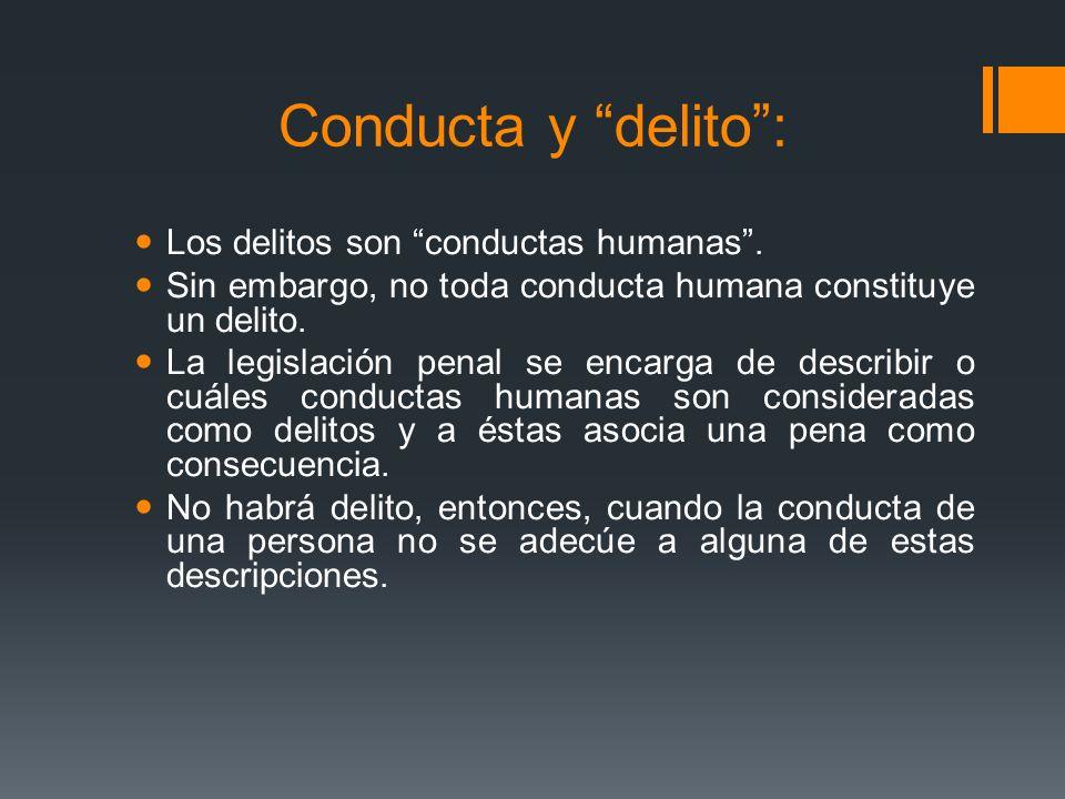 Conducta y delito: Los delitos son conductas humanas. Sin embargo, no toda conducta humana constituye un delito. La legislación penal se encarga de de