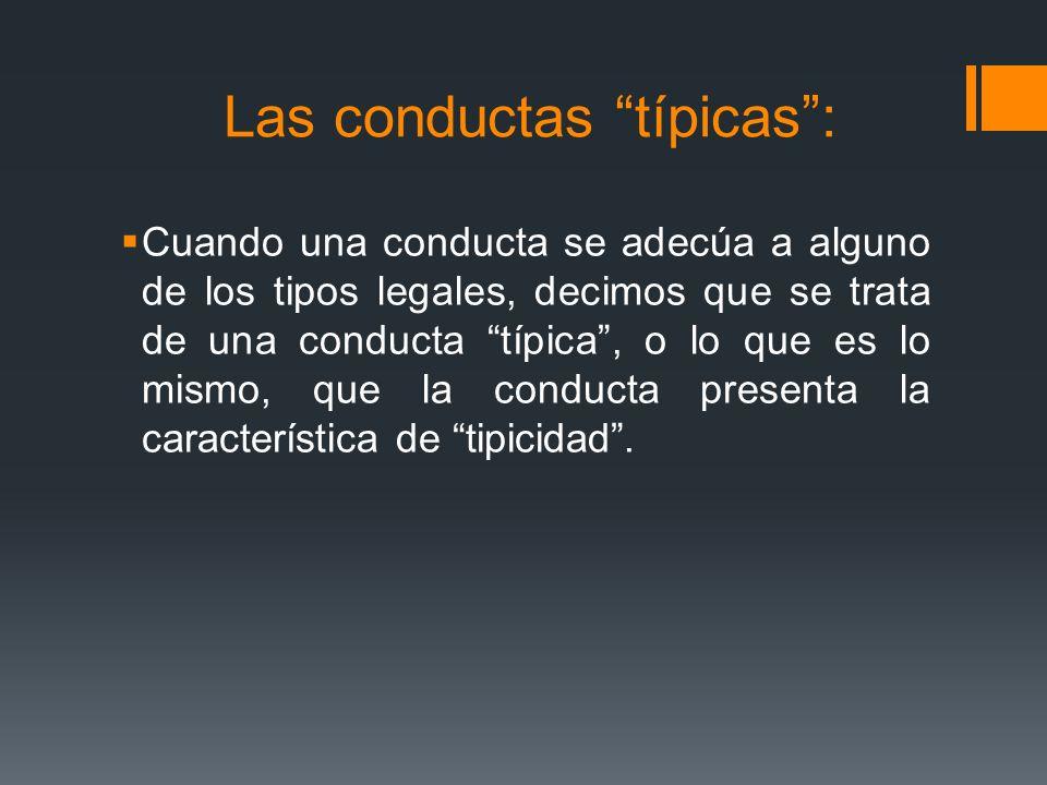 Las conductas típicas: Cuando una conducta se adecúa a alguno de los tipos legales, decimos que se trata de una conducta típica, o lo que es lo mismo,