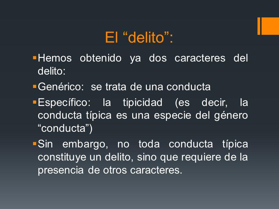 El delito: Hemos obtenido ya dos caracteres del delito: Genérico: se trata de una conducta Específico: la tipicidad (es decir, la conducta típica es u