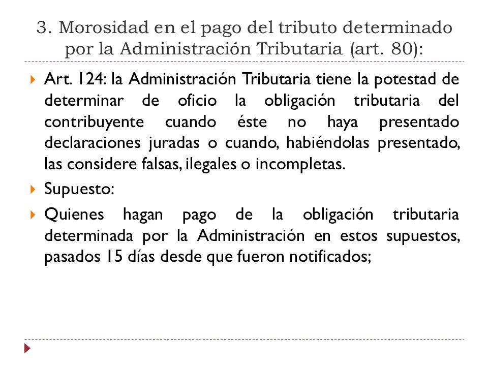 3. Morosidad en el pago del tributo determinado por la Administración Tributaria (art. 80): Art. 124: la Administración Tributaria tiene la potestad d
