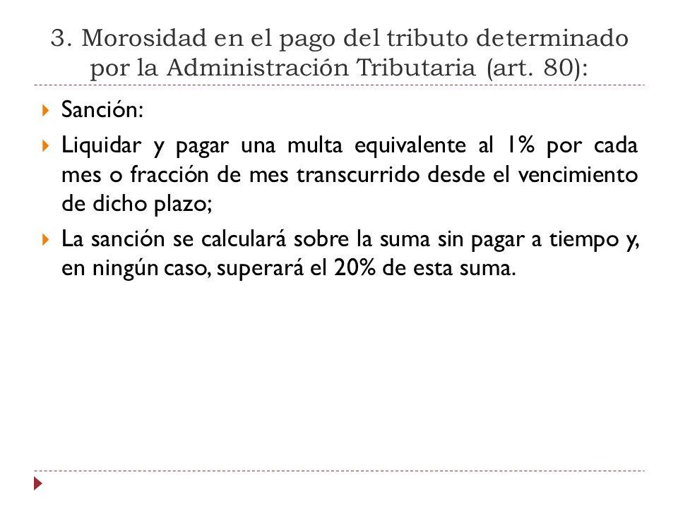 3. Morosidad en el pago del tributo determinado por la Administración Tributaria (art. 80): Sanción: Liquidar y pagar una multa equivalente al 1% por