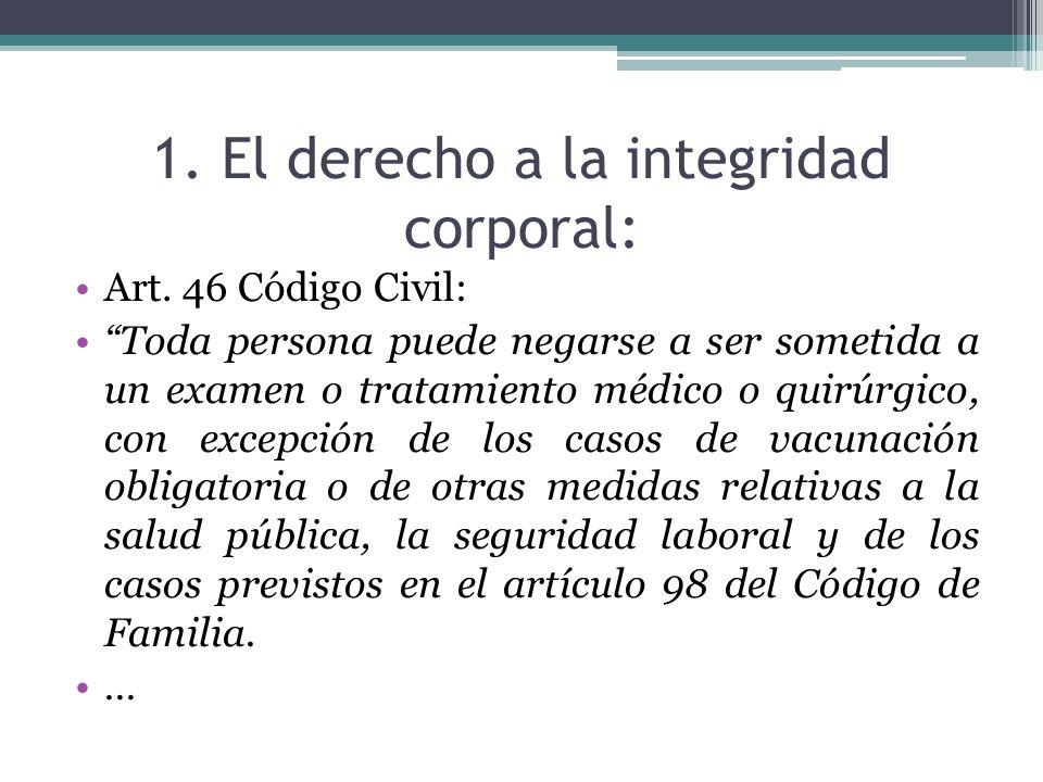 1. El derecho a la integridad corporal: Art. 46 Código Civil: Toda persona puede negarse a ser sometida a un examen o tratamiento médico o quirúrgico,