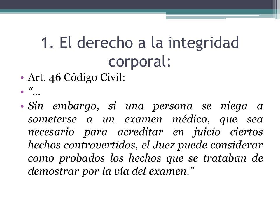 1. El derecho a la integridad corporal: Art. 46 Código Civil: … Sin embargo, si una persona se niega a someterse a un examen médico, que sea necesario
