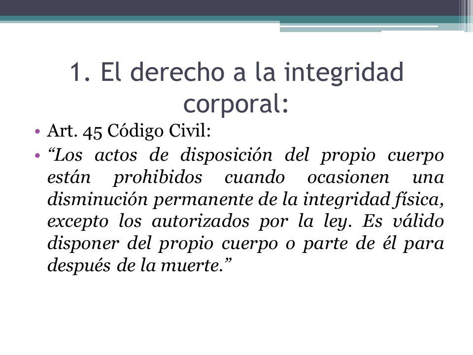 1. El derecho a la integridad corporal: Art. 45 Código Civil: Los actos de disposición del propio cuerpo están prohibidos cuando ocasionen una disminu