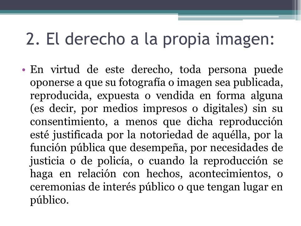 2. El derecho a la propia imagen: En virtud de este derecho, toda persona puede oponerse a que su fotografía o imagen sea publicada, reproducida, expu