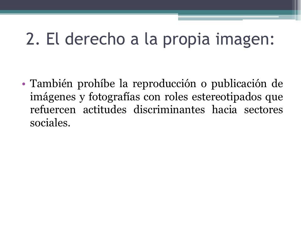 2. El derecho a la propia imagen: También prohíbe la reproducción o publicación de imágenes y fotografías con roles estereotipados que refuercen actit