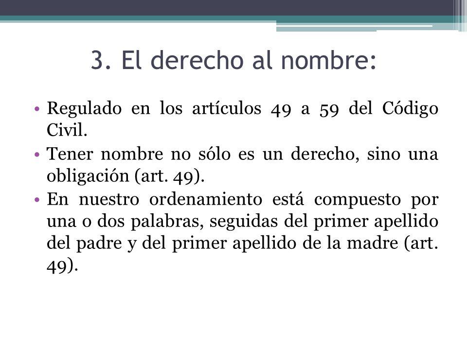 3. El derecho al nombre: Regulado en los artículos 49 a 59 del Código Civil. Tener nombre no sólo es un derecho, sino una obligación (art. 49). En nue