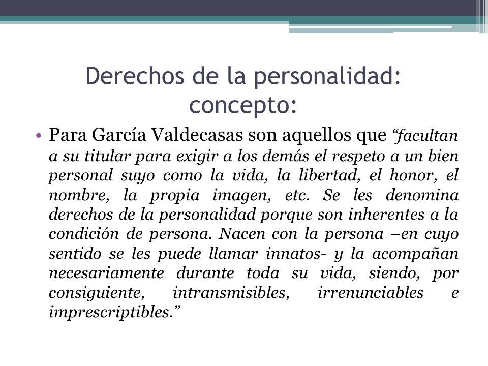 Derechos de la personalidad: concepto: Para García Valdecasas son aquellos que facultan a su titular para exigir a los demás el respeto a un bien pers