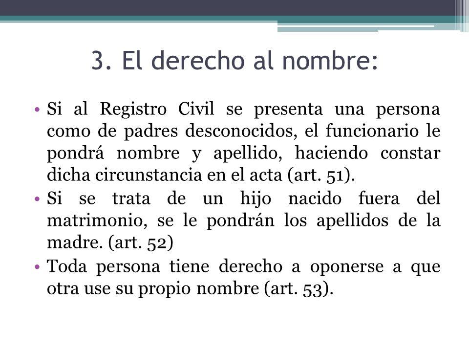 3. El derecho al nombre: Si al Registro Civil se presenta una persona como de padres desconocidos, el funcionario le pondrá nombre y apellido, haciend