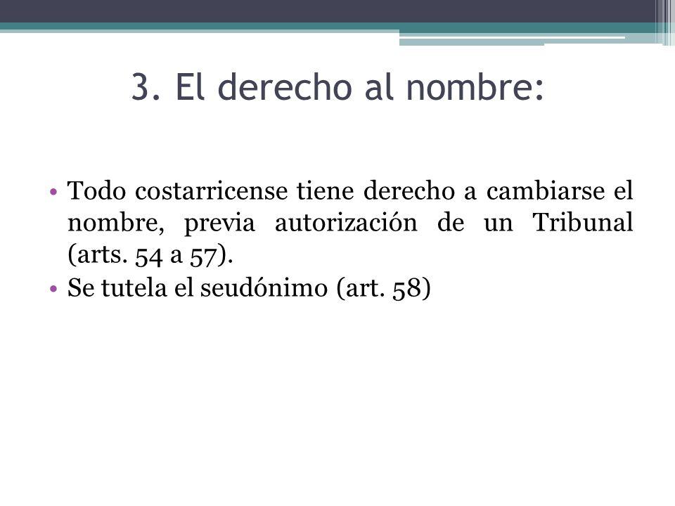 3. El derecho al nombre: Todo costarricense tiene derecho a cambiarse el nombre, previa autorización de un Tribunal (arts. 54 a 57). Se tutela el seud