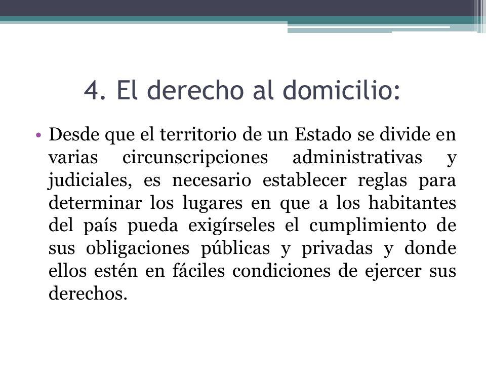 4. El derecho al domicilio: Desde que el territorio de un Estado se divide en varias circunscripciones administrativas y judiciales, es necesario esta