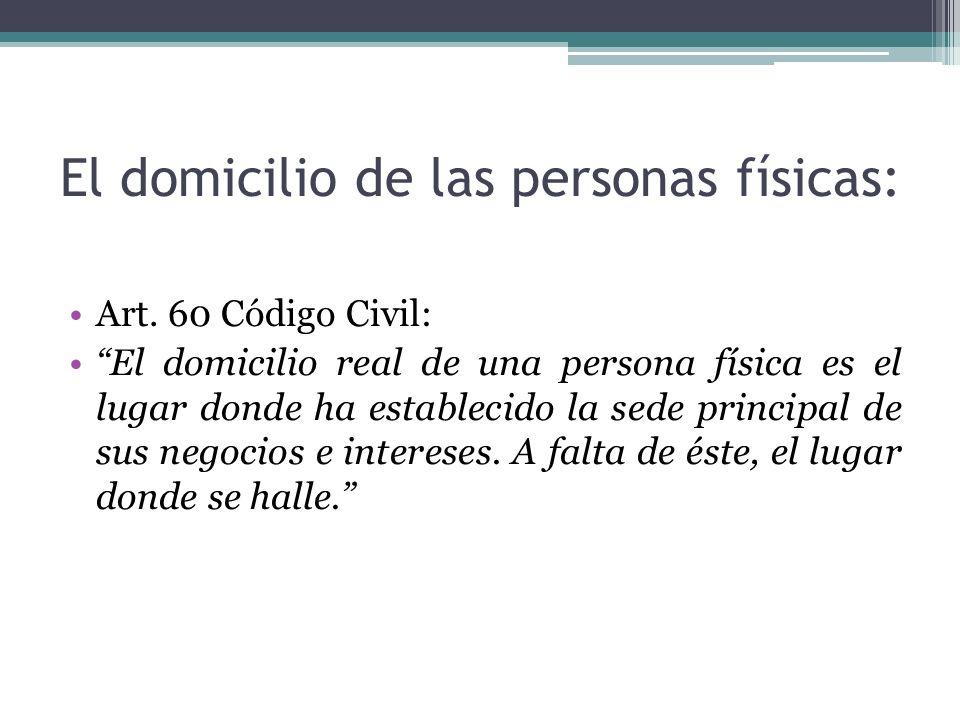 El domicilio de las personas físicas: Art. 60 Código Civil: El domicilio real de una persona física es el lugar donde ha establecido la sede principal