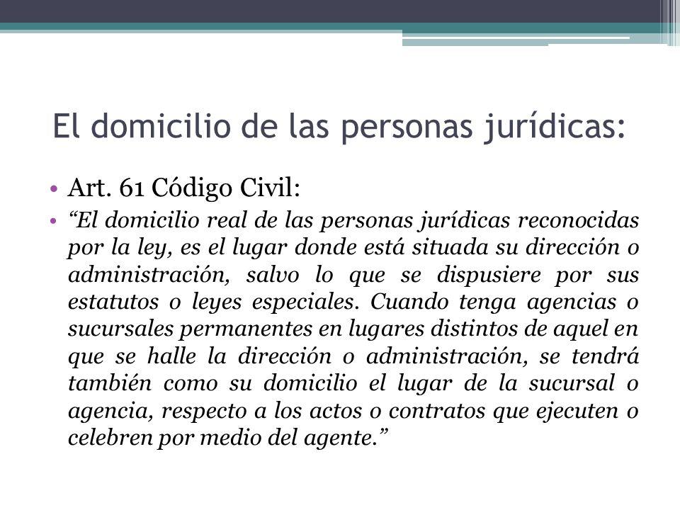 El domicilio de las personas jurídicas: Art. 61 Código Civil: El domicilio real de las personas jurídicas reconocidas por la ley, es el lugar donde es