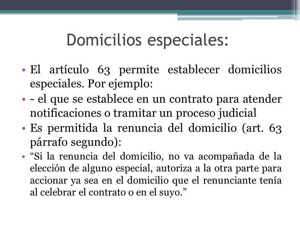 Domicilios especiales: El artículo 63 permite establecer domicilios especiales. Por ejemplo: - el que se establece en un contrato para atender notific
