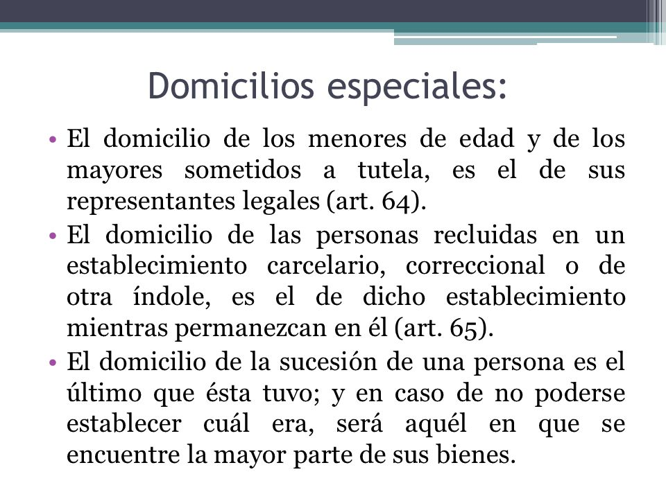 Domicilios especiales: El domicilio de los menores de edad y de los mayores sometidos a tutela, es el de sus representantes legales (art. 64). El domi