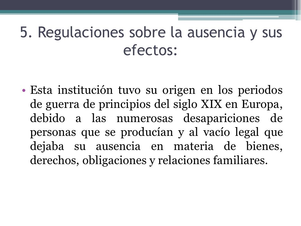 5. Regulaciones sobre la ausencia y sus efectos: Esta institución tuvo su origen en los periodos de guerra de principios del siglo XIX en Europa, debi