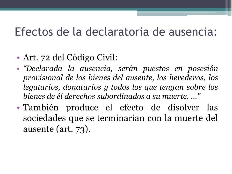 Efectos de la declaratoria de ausencia: Art. 72 del Código Civil: Declarada la ausencia, serán puestos en posesión provisional de los bienes del ausen