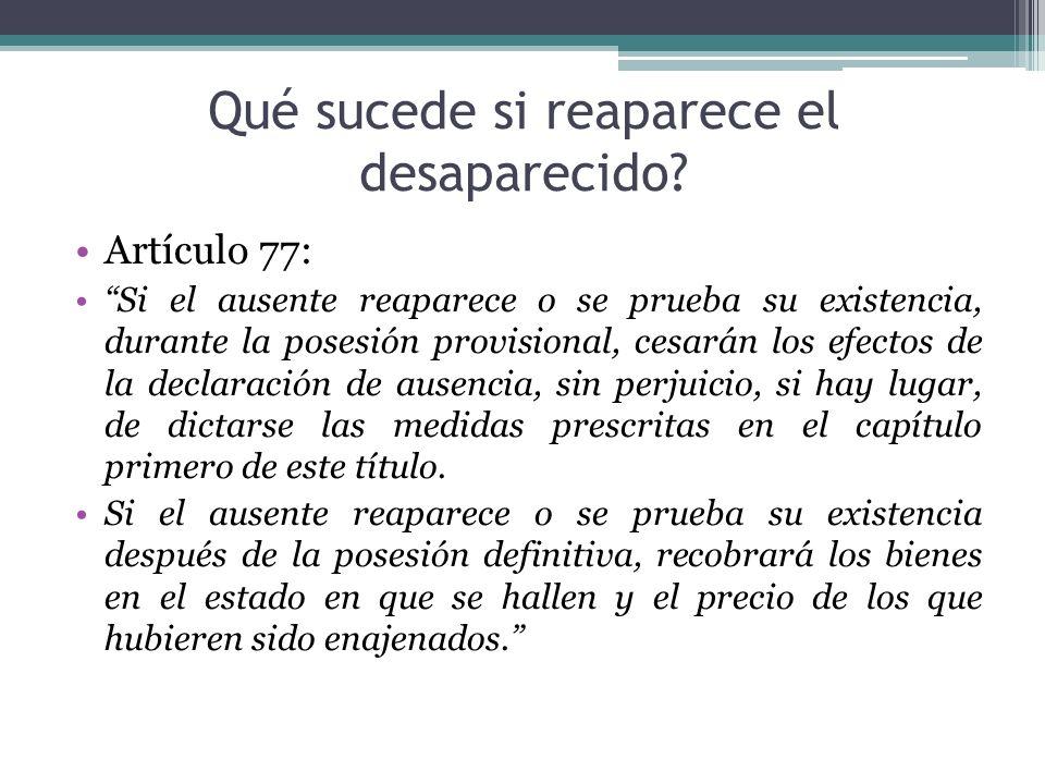 Qué sucede si reaparece el desaparecido? Artículo 77: Si el ausente reaparece o se prueba su existencia, durante la posesión provisional, cesarán los
