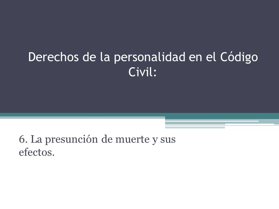 Derechos de la personalidad en el Código Civil: 6. La presunción de muerte y sus efectos.