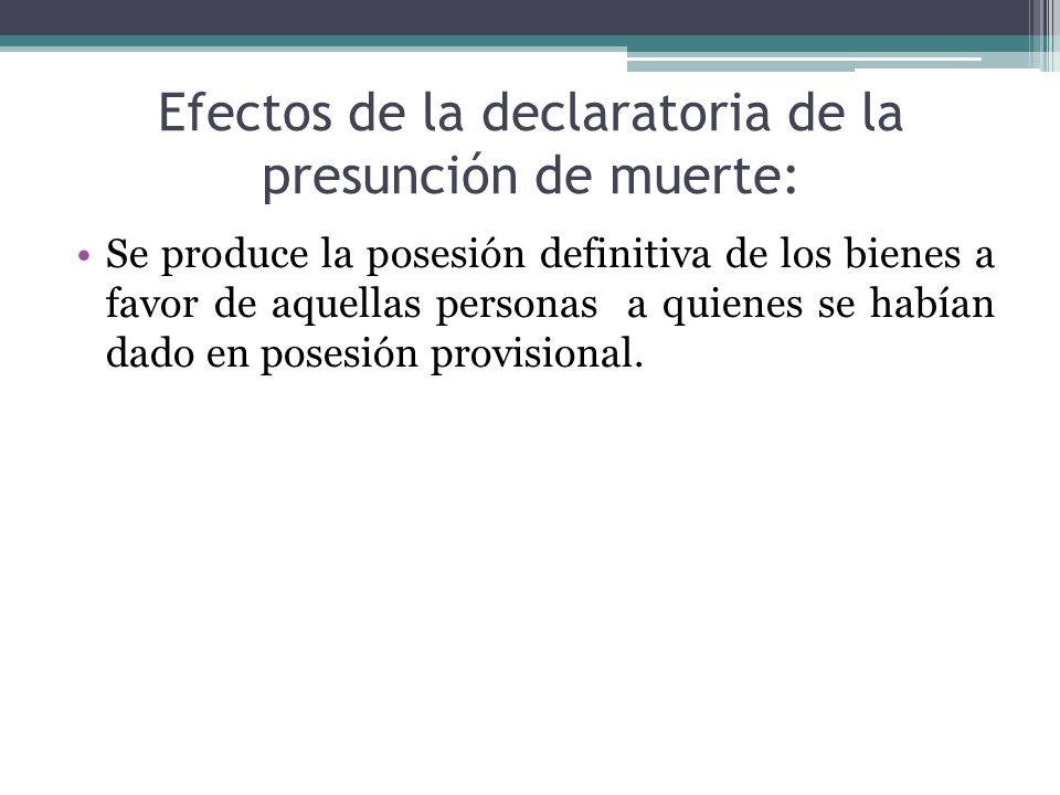Efectos de la declaratoria de la presunción de muerte: Se produce la posesión definitiva de los bienes a favor de aquellas personas a quienes se había