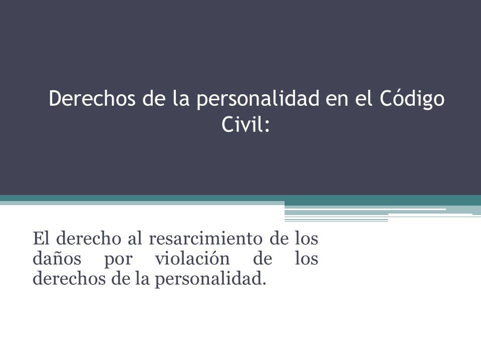 Derechos de la personalidad en el Código Civil: El derecho al resarcimiento de los daños por violación de los derechos de la personalidad.