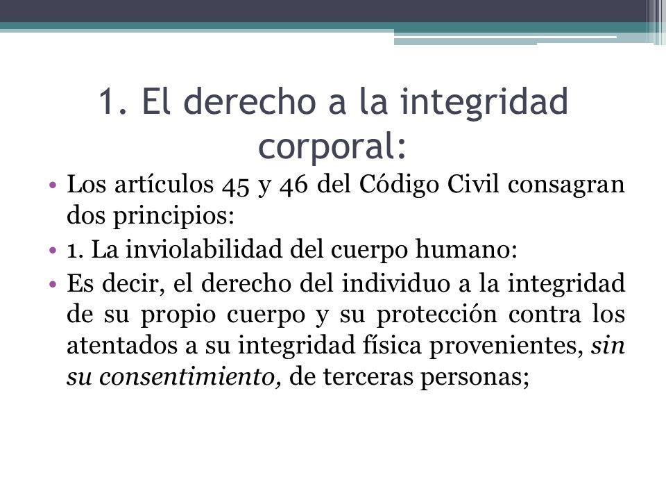 1. El derecho a la integridad corporal: Los artículos 45 y 46 del Código Civil consagran dos principios: 1. La inviolabilidad del cuerpo humano: Es de