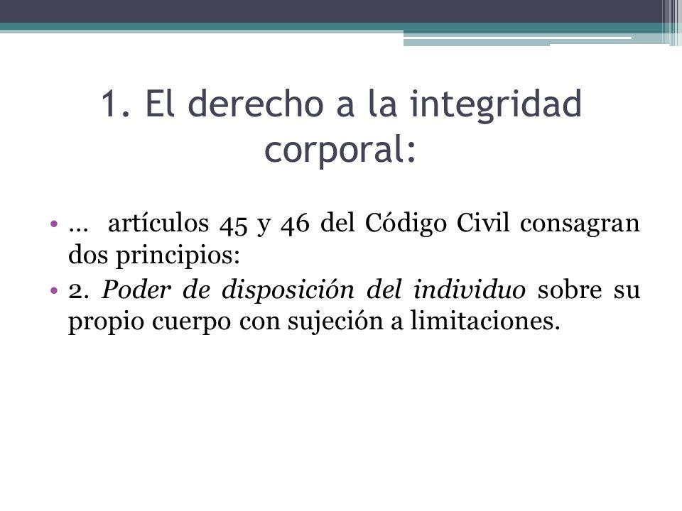 1. El derecho a la integridad corporal: … artículos 45 y 46 del Código Civil consagran dos principios: 2. Poder de disposición del individuo sobre su