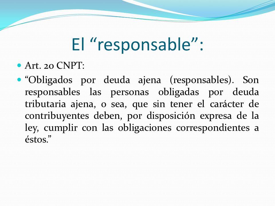 El responsable: Art. 20 CNPT: Obligados por deuda ajena (responsables). Son responsables las personas obligadas por deuda tributaria ajena, o sea, que