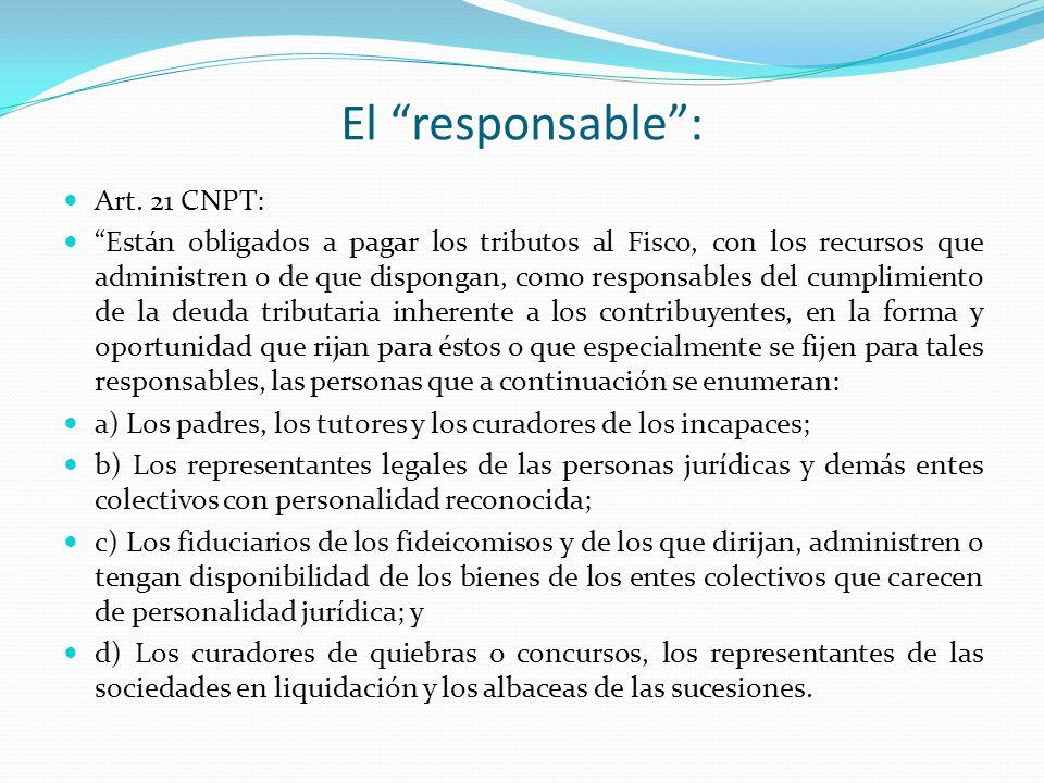El responsable: Art. 21 CNPT: Están obligados a pagar los tributos al Fisco, con los recursos que administren o de que dispongan, como responsables de