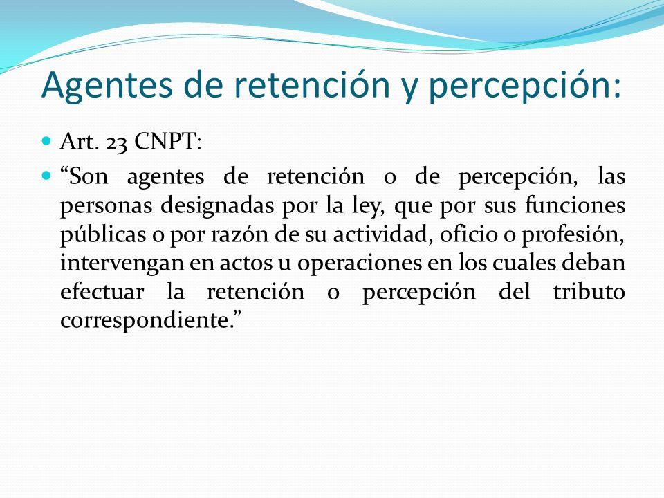 Agentes de retención y percepción: Art. 23 CNPT: Son agentes de retención o de percepción, las personas designadas por la ley, que por sus funciones p