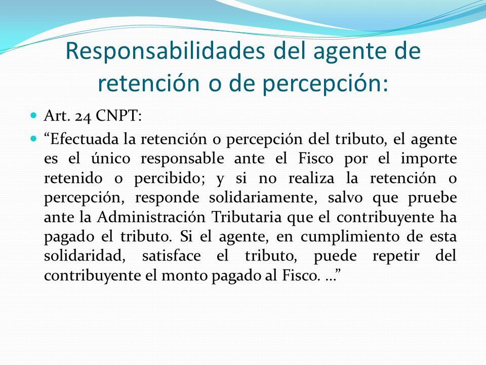 Responsabilidades del agente de retención o de percepción: Art. 24 CNPT: Efectuada la retención o percepción del tributo, el agente es el único respon