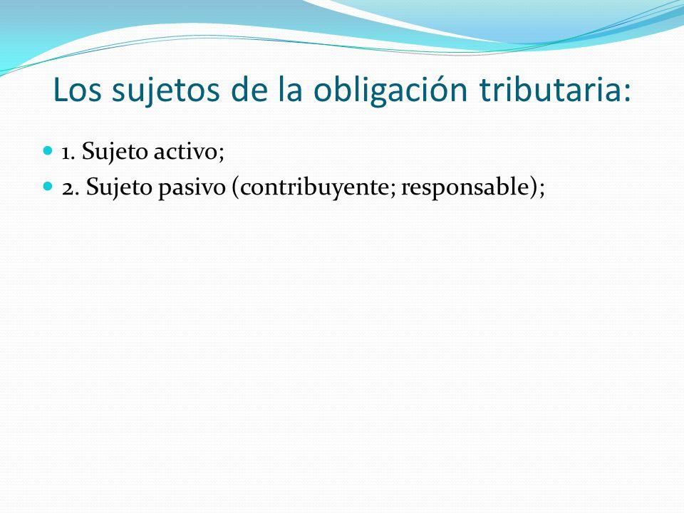 Los sujetos de la obligación tributaria: 1. Sujeto activo; 2. Sujeto pasivo (contribuyente; responsable);