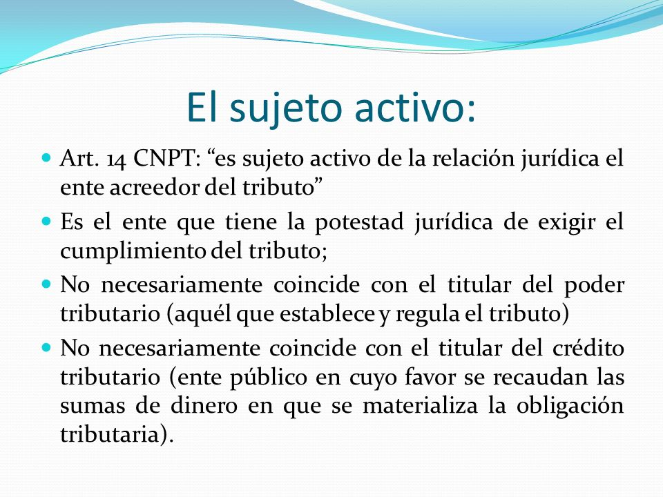 El sujeto activo: Art. 14 CNPT: es sujeto activo de la relación jurídica el ente acreedor del tributo Es el ente que tiene la potestad jurídica de exi
