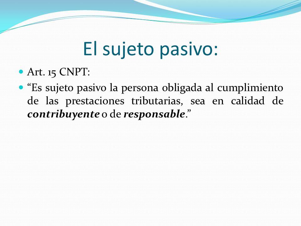 El sujeto pasivo: Art. 15 CNPT: Es sujeto pasivo la persona obligada al cumplimiento de las prestaciones tributarias, sea en calidad de contribuyente